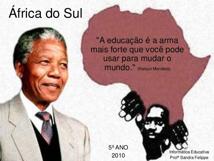 """África do Sul<br />""""A educação é a arma mais forte que você pode usar para mudar o mundo."""" (Nelson Mandela)<br />5º ANO<br..."""