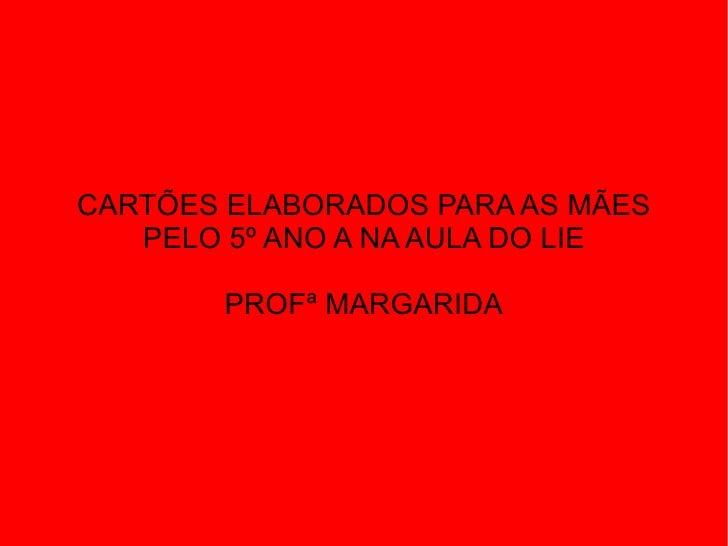 CARTÕES ELABORADOS PARA AS MÃES   PELO 5º ANO A NA AULA DO LIE       PROFª MARGARIDA
