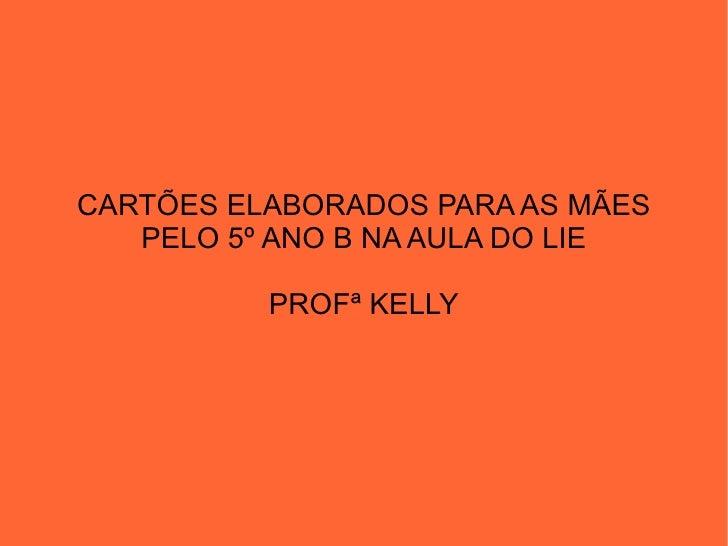 CARTÕES ELABORADOS PARA AS MÃES   PELO 5º ANO B NA AULA DO LIE          PROFª KELLY