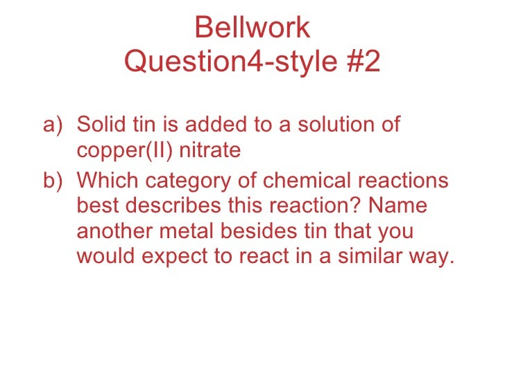 Bellwork Question4-style #2 <ul><li>Solid tin is added to a solution of copper(II) nitrate </li></ul><ul><li>Which categor...