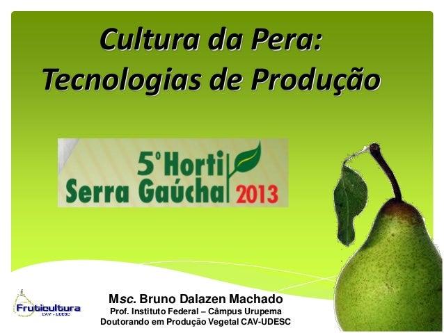 Cultura da Pera: Tecnologias de Produção Msc. Bruno Dalazen Machado Prof. Instituto Federal – Câmpus Urupema Doutorando em...