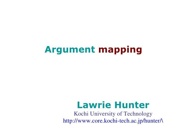 Argument  mapping Lawrie Hunter Kochi University of Technology http://www.core.kochi-tech.ac.jp/hunter/