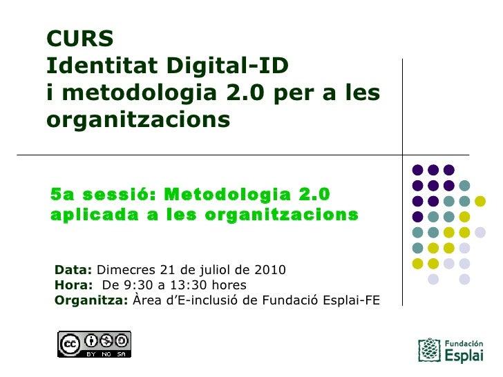 CURS Identitat Digital-ID  i metodologia 2.0 per a les organitzacions Data: Dimecres 21 de juliol de 2010 Hora:  De 9:30...