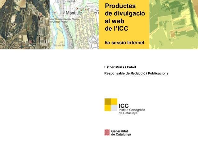 Productes de divulgació al web de l'ICC 5a sessió Internet Esther Muns i Cabot Responsable de Redacció i Publicacions