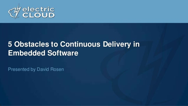5 Obstacles to Continuous Delivery in Embedded Software Presented by David Rosen
