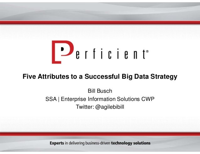 Five Attributes to a Successful Big Data Strategy Bill Busch SSA | Enterprise Information Solutions CWP Twitter: @agilebib...
