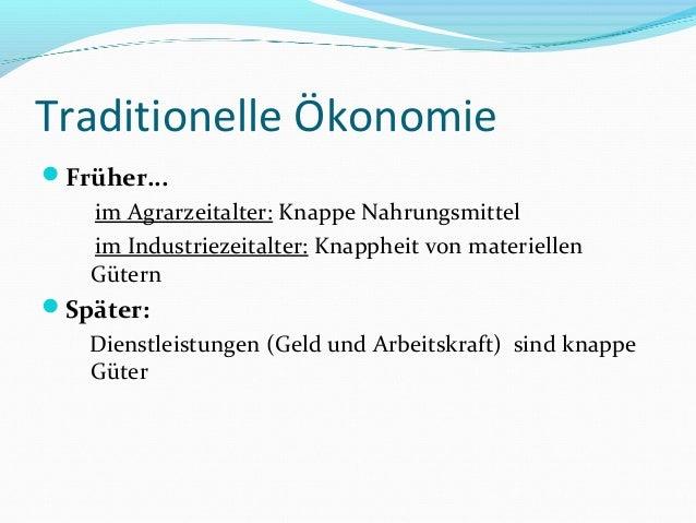 Traditionelle Ökonomie Früher... im Agrarzeitalter: Knappe Nahrungsmittel im Industriezeitalter: Knappheit von materielle...