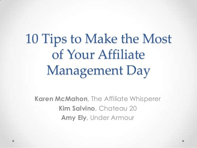 10 Tips to Make the Most of Your Affiliate Management Day Karen McMahon, The Affiliate Whisperer Kim Salvino, Chateau 20 A...