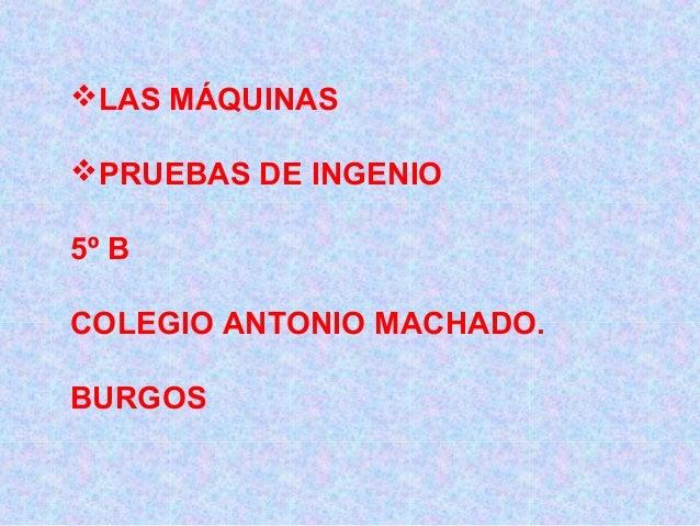 LAS MÁQUINAS PRUEBAS DE INGENIO 5º B COLEGIO ANTONIO MACHADO. BURGOS