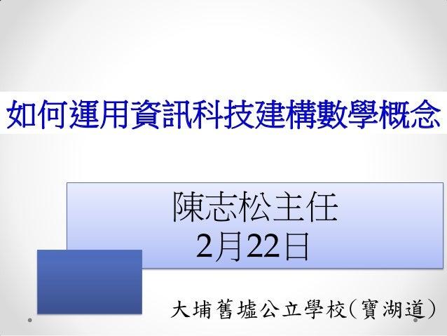 如何運用資訊科技建構數學概念  陳志松主任 2月22日 大埔舊墟公立學校(寶湖道)