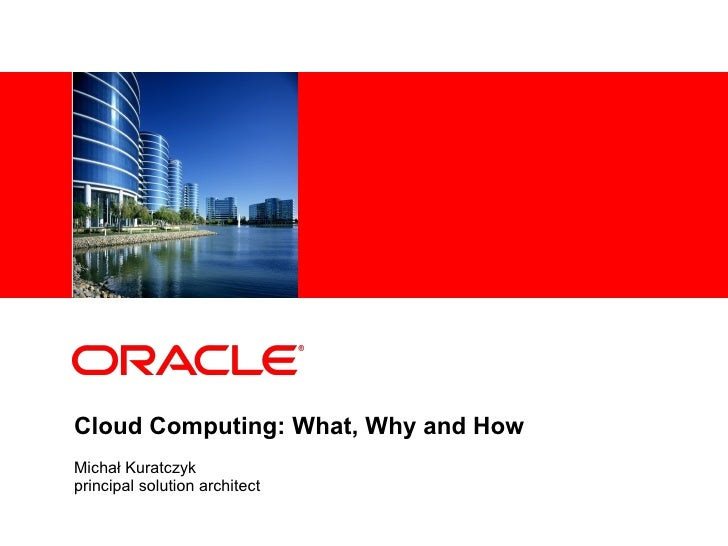 Cloud Computing: What, Why and How Michał Kuratczyk principal solution architect