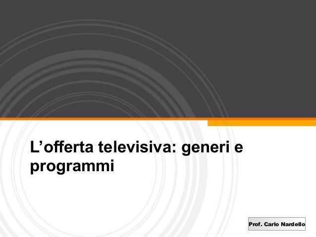 L'offerta televisiva: generi eprogrammi                                 Prof. Carlo Nardello