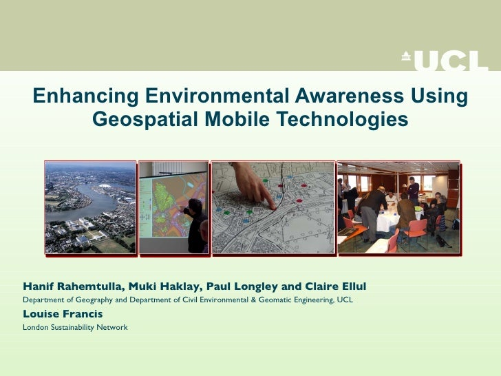Enhancing Environmental Awareness Using Geospatial Mobile Technologies Hanif Rahemtulla, Muki Haklay, Paul Longley and Cla...