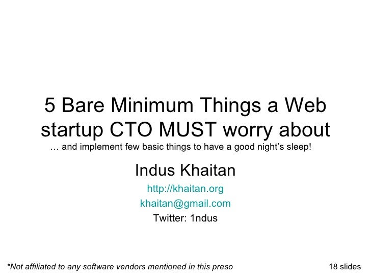 5 Bare Minimum Things a Web startup CTO MUST worry about Indus Khaitan http://khaitan.org [email_address] Twitter: 1ndus *...