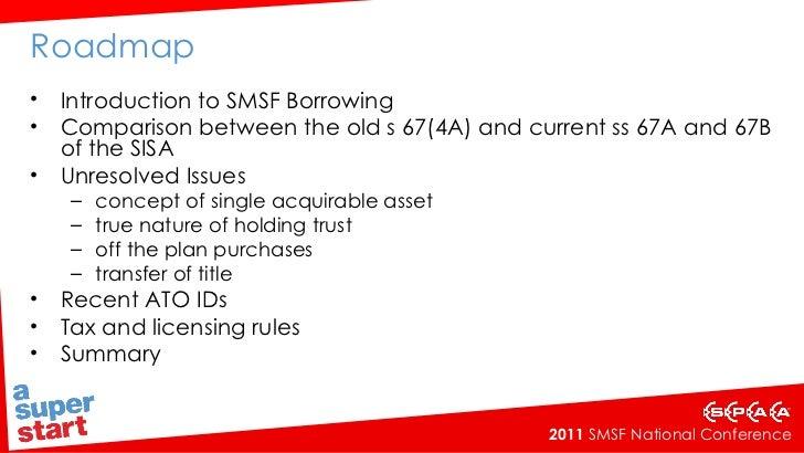 Roadmap <ul><li>Introduction to SMSF Borrowing </li></ul><ul><li>Comparison between the old s 67(4A) and current ss 67A an...