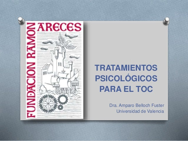 TRATAMIENTOS PSICOLÓGICOS PARA EL TOC Dra. Amparo Belloch Fuster Universidad de Valencia