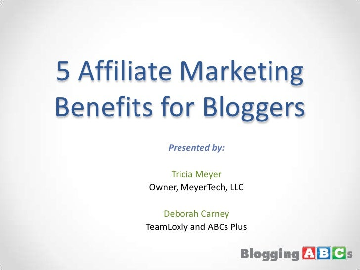 5 Affiliate Marketing Benefits for Bloggers<br />Presented by:<br />Tricia Meyer<br />Owner, MeyerTech, LLC<br />Deborah C...