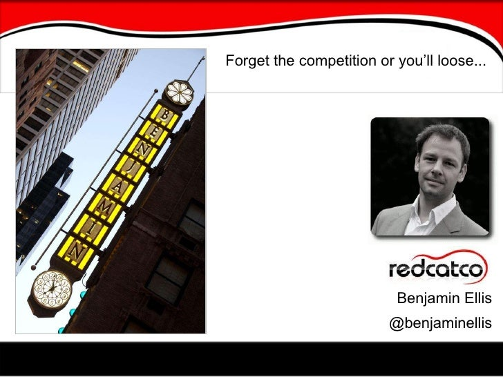 Benjamin Ellis @benjaminellis Forget the competition or you'll loose...
