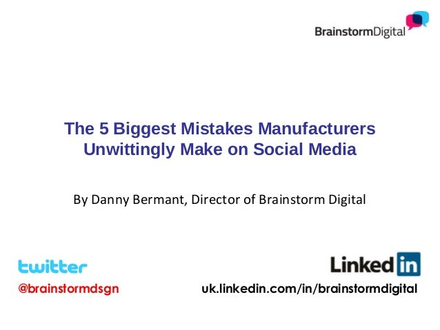 The 5 Biggest Mistakes Manufacturers Unwittingly Make on Social Media By Danny Bermant, Director of Brainstorm Digital  @b...