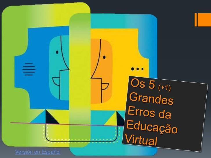 Os 5 (+1)Grandes Erros da Educação Virtual<br />Versión en Español<br />