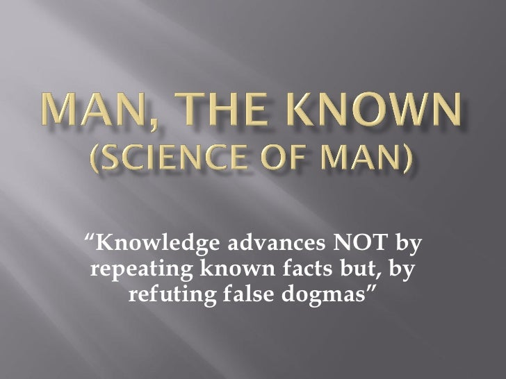 """Knowledge advances NOT by repeating known facts but, by    refuting false dogmas"""