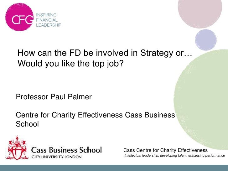 How can the FD be involved in Strategy or…Would you like the top job?Professor Paul PalmerCentre for Charity Effectiveness...