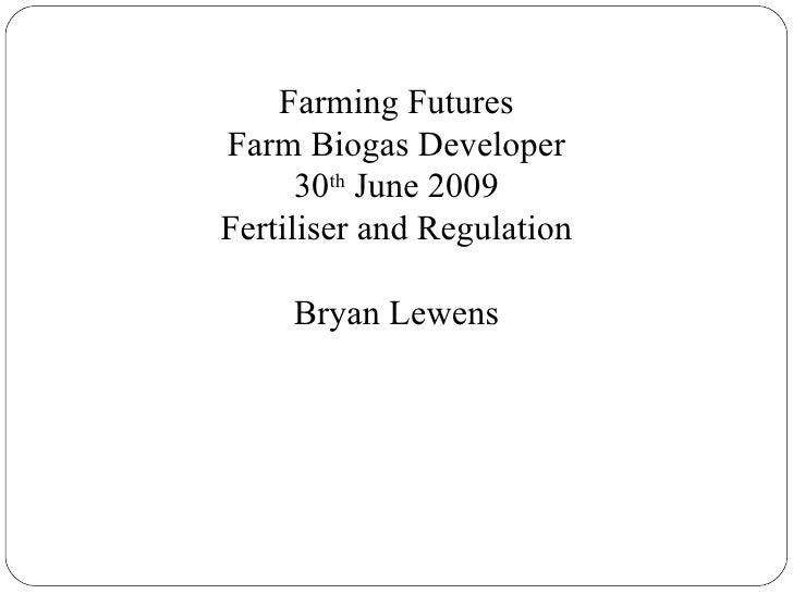 Farming Futures Farm Biogas Developer 30 th  June 2009 Fertiliser and Regulation Bryan Lewens