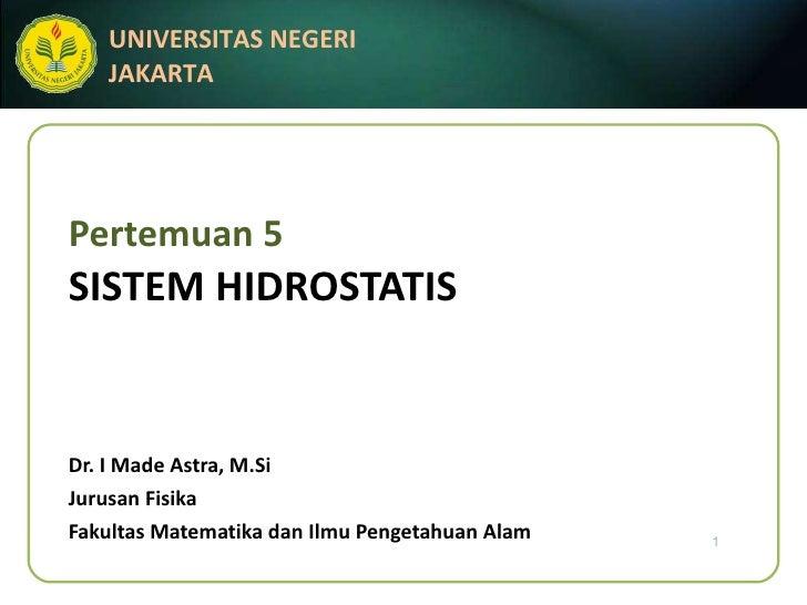 Pertemuan 5 SISTEM HIDROSTATIS Dr. I Made Astra, M.Si Jurusan Fisika Fakultas Matematika dan Ilmu Pengetahuan Alam
