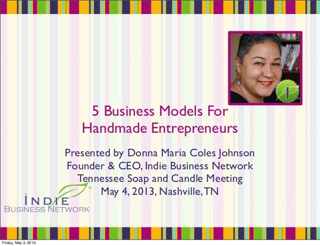 5 Business Models ForHandmade EntrepreneursPresented by Donna Maria Coles JohnsonFounder & CEO, Indie Business NetworkTenn...
