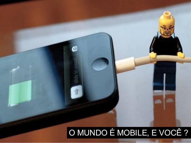 O mundo é mobile, e você ? [Workshop Mobile & Negócios - Insights de um mundo conectado]
