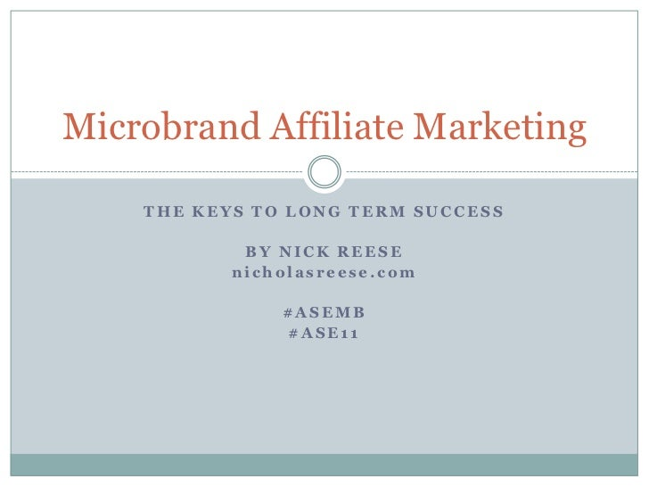 The Keys to Long Term Success<br />By Nick Reese<br />nicholasreese.com<br />#ASEMB<br />#ASE11<br />Microbrand Affiliate ...
