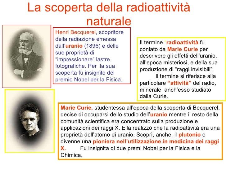 La scoperta della radioattività naturale Henri Becquerel , scopritore della radiazione emessa dall' uranio  (1896) e delle...