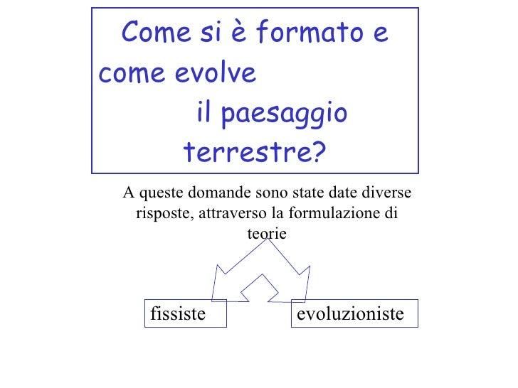 Come si è formato e come evolve  il paesaggio terrestre? A queste domande sono state date diverse risposte, attraverso la ...