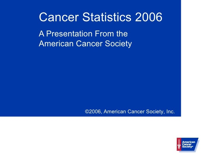 Cancer Statistics 2006 A Presentation From the American Cancer Society                ©2006, American Cancer Society, Inc.