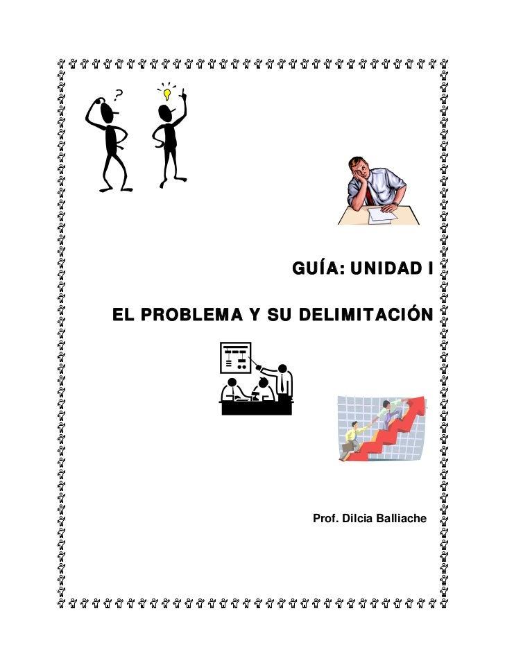 GUÍA: UNIDAD IEL PROBLEMA Y SU DELIMITACIÓN                  Prof. Dilcia Balliache