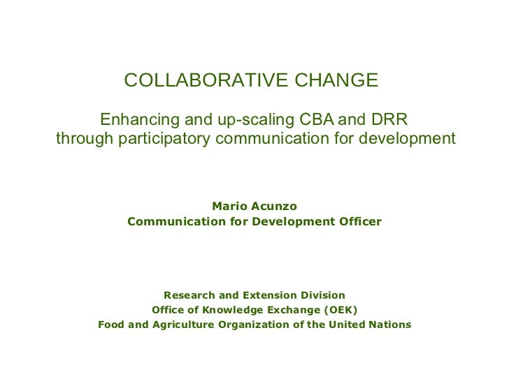 COLLABORATIVE CHANGE   Enhancing and up-scaling CBA and DRR  through participatory communication for development Mario Acu...