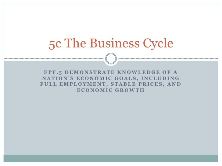 5c The Business Cycle EPF.5 DEMONSTRATE KNOWLEDGE OF ANATION'S ECONOMIC GOALS, INCLUDINGFULL EMPLOYMENT, STABLE PRICES, AN...