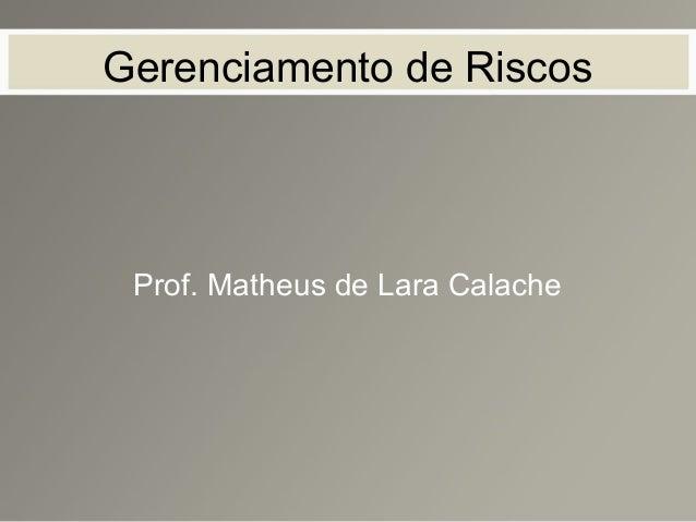 Gerenciamento de Riscos Prof. Matheus de Lara Calache