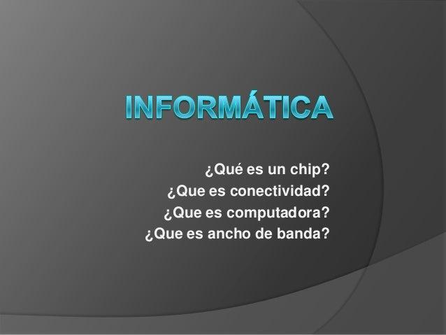 ¿Qué es un chip? ¿Que es conectividad? ¿Que es computadora? ¿Que es ancho de banda?