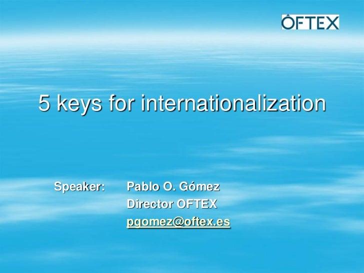 5 keys for internationalization Speaker:   Pablo O. Gómez            Director OFTEX            pgomez@oftex.es