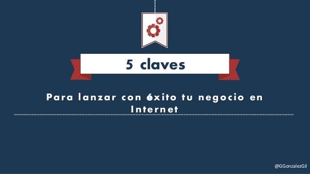 Para lanzar con éxito tu negocio en Internet 5 claves @GGonzalezGil