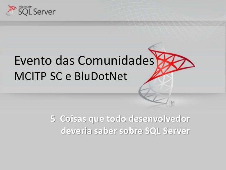 Evento das ComunidadesMCITP SC e BluDotNet      5 Coisas que todo desenvolvedor        deveria saber sobre SQL Server
