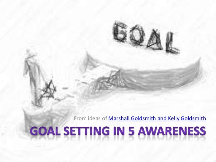 From ideas of Marshall Goldsmith and Kelly Goldsmith<br />Goal Setting in 5 Awareness<br />