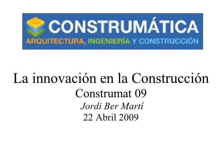 La innovación en la Construcción Construmat 09   Jordi Ber Martí 22 Abril 2009