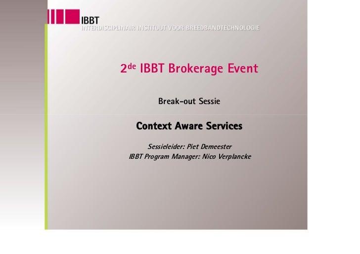 2de IBBT Brokerage Event            Break-out Sessie     Context Aware Services        Sessieleider: Piet Demeester  IBBT ...