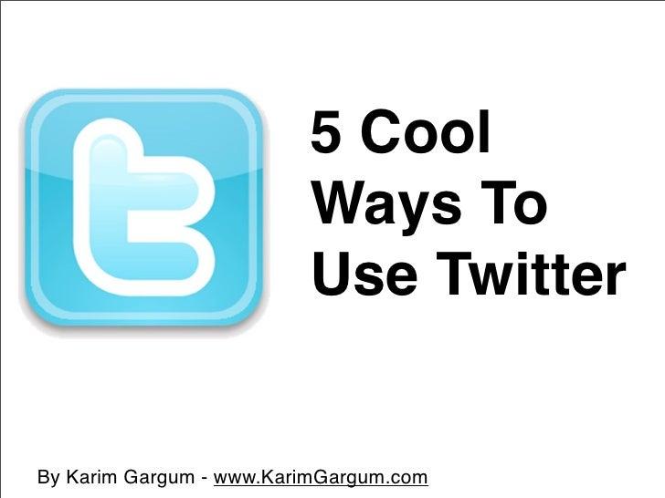 5 Cool                          Ways To                          Use Twitter   By Karim Gargum - www.KarimGargum.com