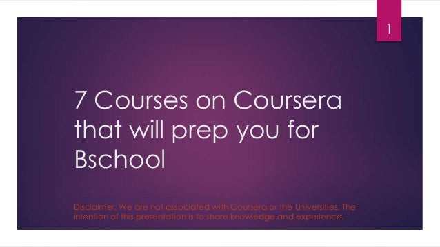 7 Courses on Courserathat will prep you forBschool1Disclaimer: We are not associated with Coursera or the Universities. Th...