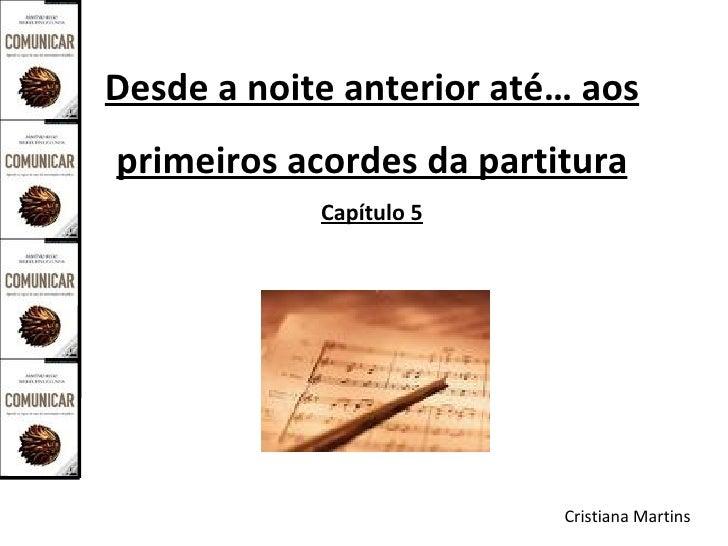 Desde a noite anterior até… aos primeiros acordes da partitura             Capítulo 5                               Cristi...