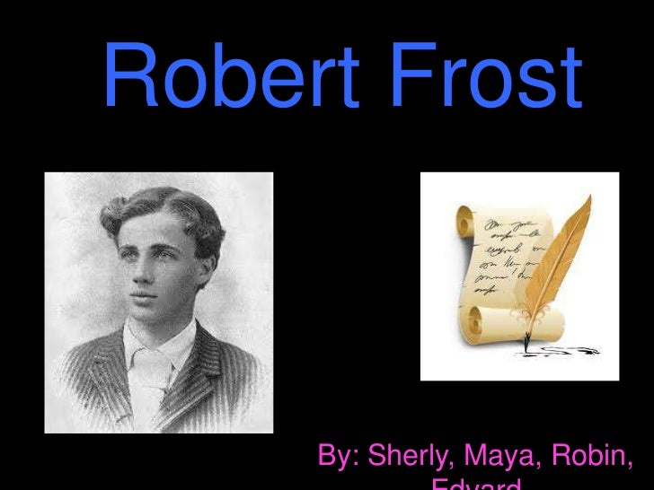 Robert Frost     By: Sherly, Maya, Robin,