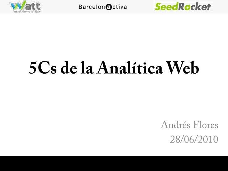5Cs de la Analítica Web<br />Andrés Flores<br />28/06/2010<br />
